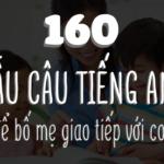160 câu tiếng anh để bố mẹ giao tiếp với con hằng ngày
